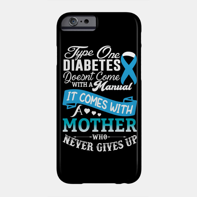 Type One Diabetes Doesn't Come With a Manual It Comes With a Mother Who Never Gives Up Diabetes Awareness Phone Case