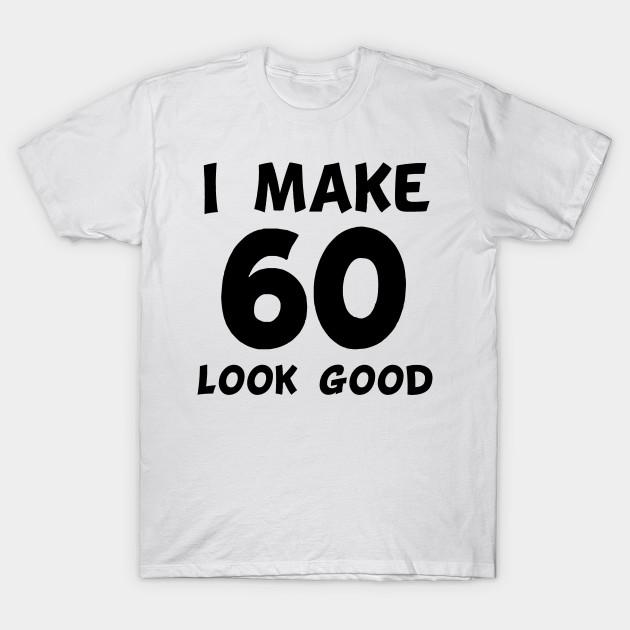 I Make 60 Look Good T Shirt