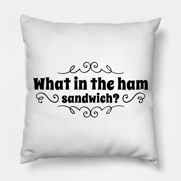 What in the ham sandwich?