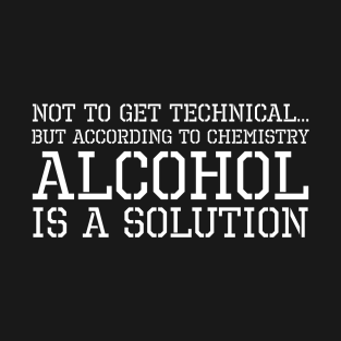 d18a39361 According To Chemistry Alcohol Is A Solution T-Shirt