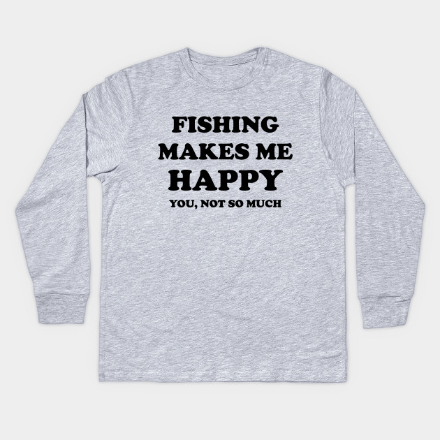 fishing make me happy fishing quote quotes kids long sleeve