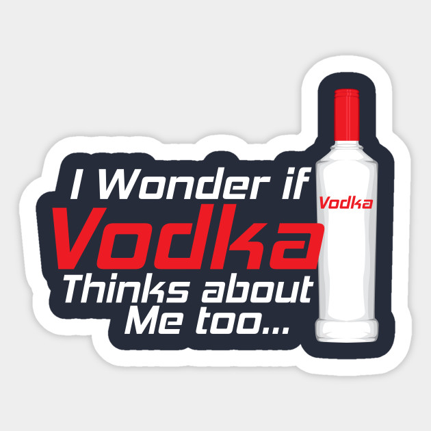I wonder if Vodka thinks about me too | Funny drinking quote and party  tshirt
