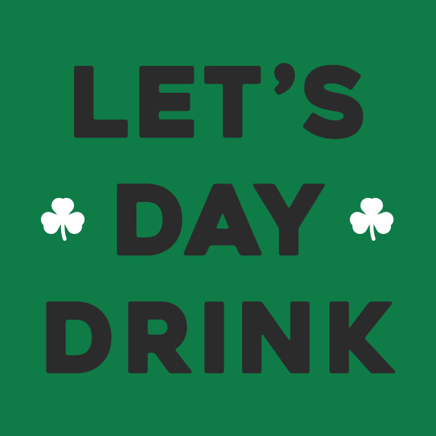 Lets Day Drink St Patricks Day Day Drinking T Shirt Teepublic