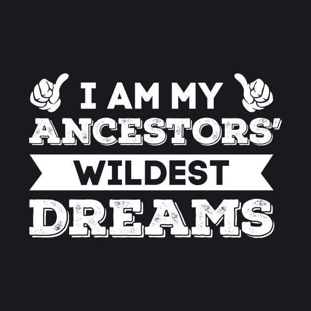 I Am My Ancestors' Wildest Dreams T Shirt
