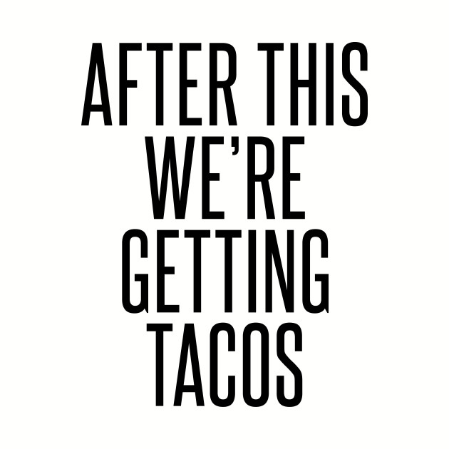 AFTER THIS WE'RE GETTING TACOS