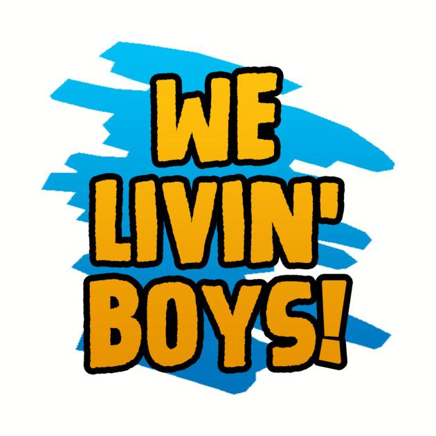 WE LIVIN' BOYS!