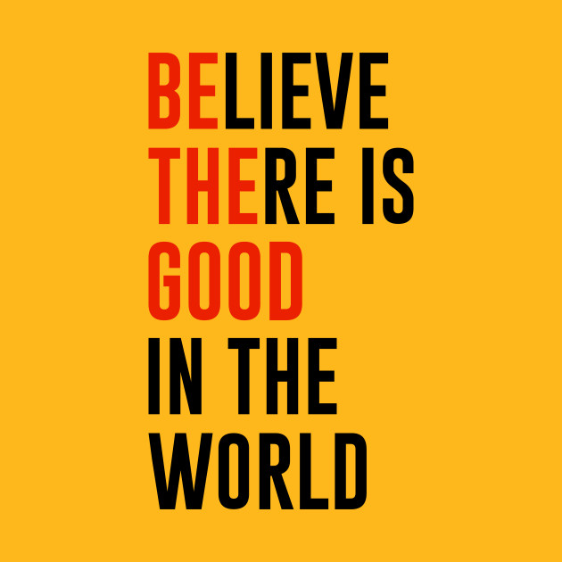 Believe there is good in the world quote