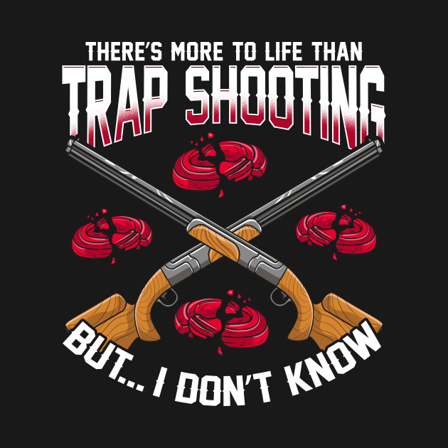 There's More To Life Than Trap Shooting