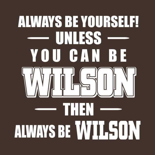 Always be yourself unless you can be Wilson