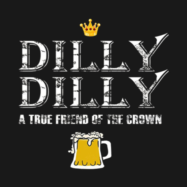 Dilly Dilly A True Friend Of The Crown Beer Lovers