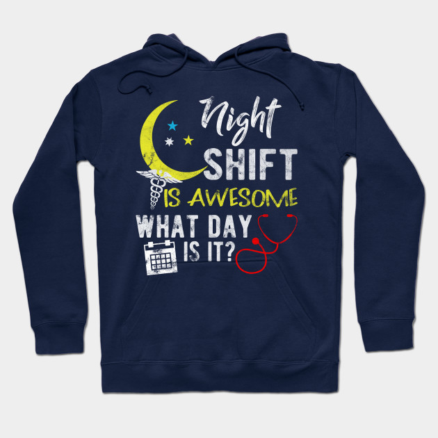 Night Shift Is Awesome What Day Is It Nurse Hoodie