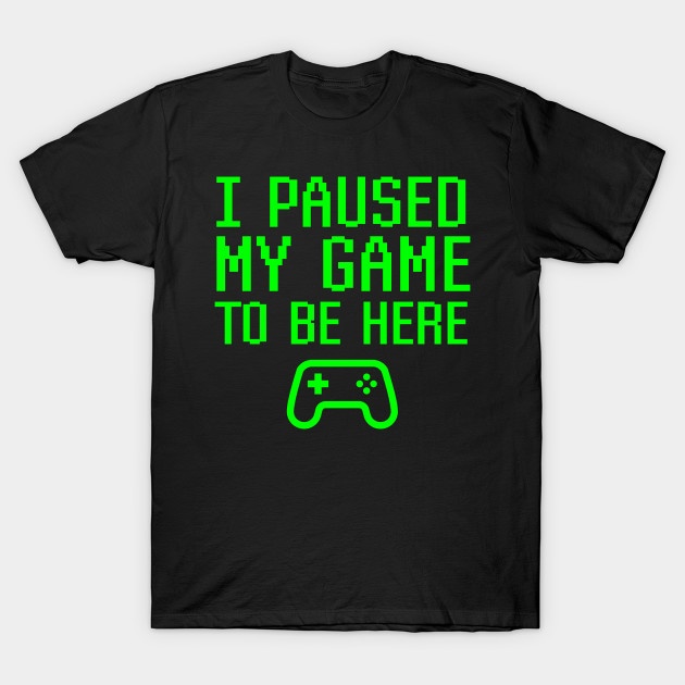 I Paused My Game to Be Here Funny Gaming Quote Mens T-Shirt