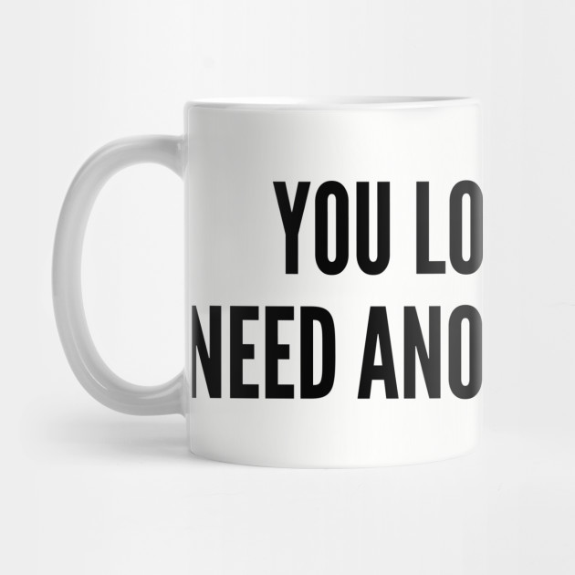 You Look Like I Need Another Drink - Funny Joke Statement Humor Slogan  Quotes by sorelatableshirts