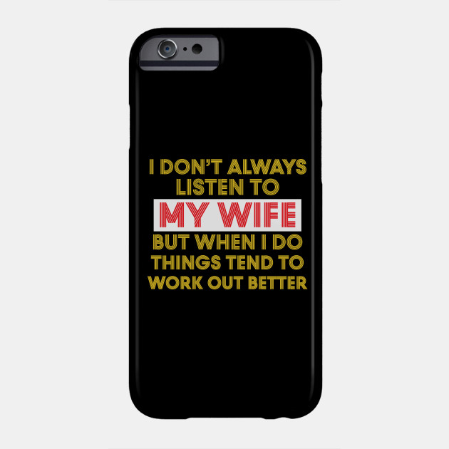 I Don't Always Listen To My Wife But When I Do Things Tend To Work Out Better Phone Case