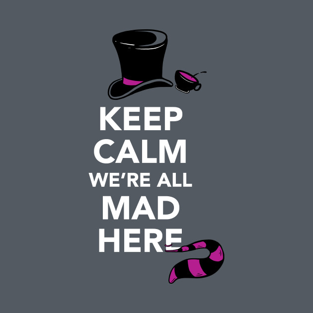 Keep Calm, We're All Mad Here - Alice in Wonderland shirt