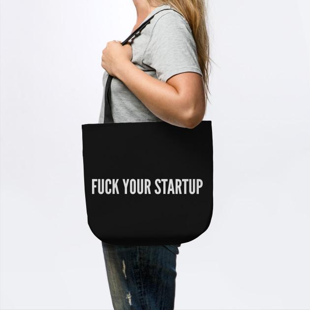 Tech Humor - Fuck Your Startup - Funny Slogan Statement Geek Humor