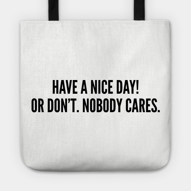 Sassy Have A Nice Day Or Dont Nobody Cares Funny Joke Statement