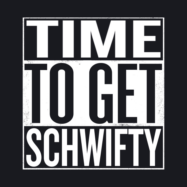 Time To Get Schwifty