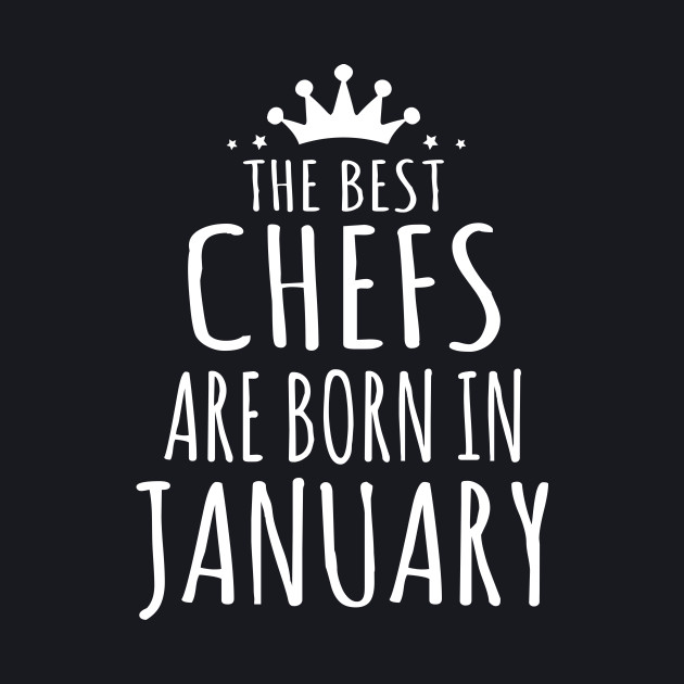 THE BEST CHEFS ARE BORN IN JANUARY
