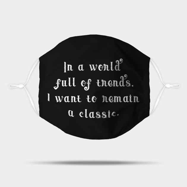 In a world full of trends, i want to remain a classic.