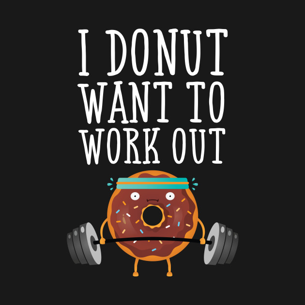I Donut Want To Workout