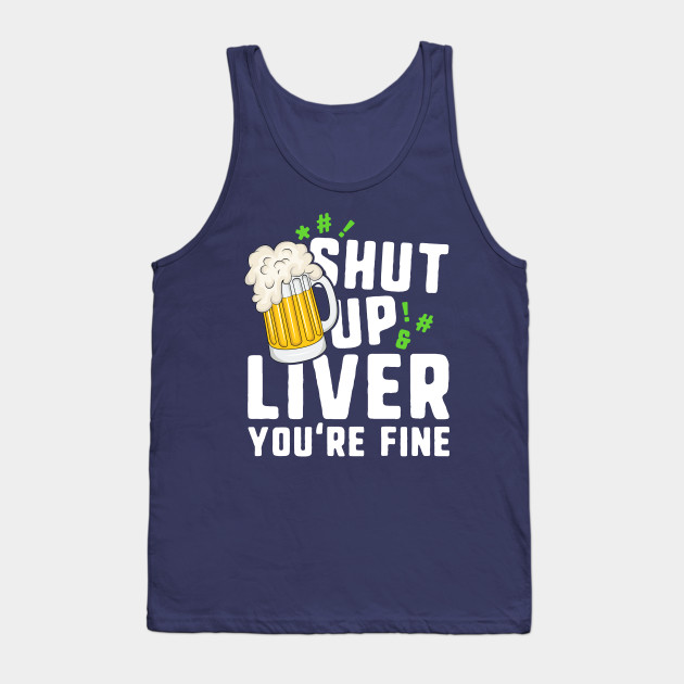 Shut Up Liver You're Fine T-Shirt St Patricks Day Irish Men Tank Top