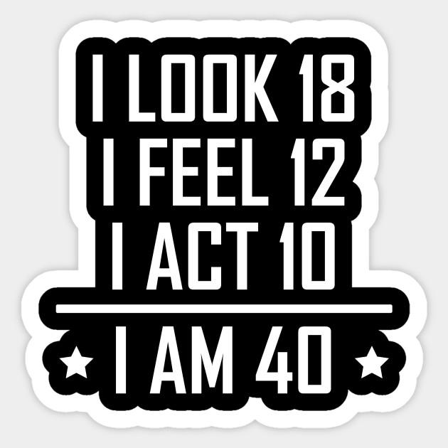 I Am 40 Funny 40th Birthday - Birthday - Sticker | TeePublic