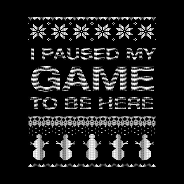 I Paused My Game To Be Here, Ugly Christmas, Gaming Gamer