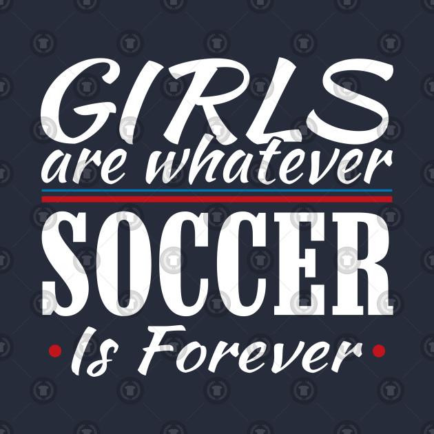 Girls Are Whatever Soccer Is Forever