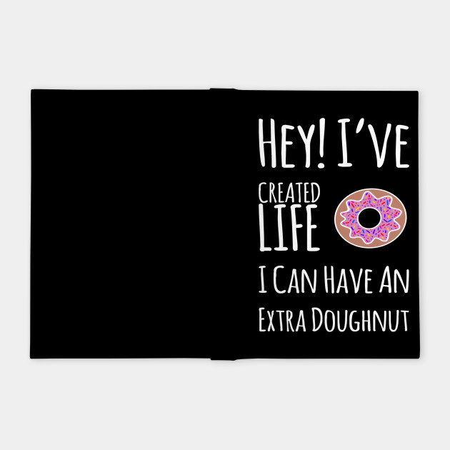 Hey I've created life I can have an extra doughnut