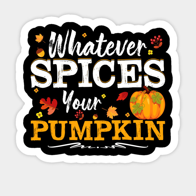 Whatever Spices Your Pumpkin Tshirt Fall Whatever Spices Your Pumpkin Sticker Teepublic