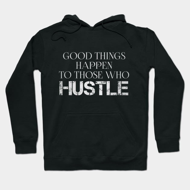 a41c27b01d40 Good Things Happen To Those Who Hustle Quote - Motivational - Hoodie ...