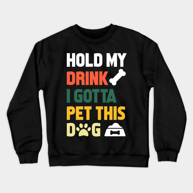 Hold My Drink-I Gotta Pet This Dog Mens Long Sleeve Crew Neck Pullover