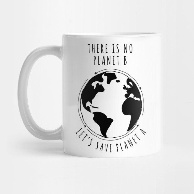 There Is No Planet B Let S Save Planet A I Climate Change Design Planet B Mug Teepublic