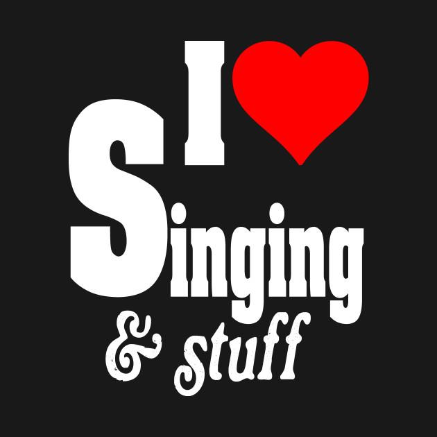 I LOVE SINGING & STUFF - Singer - T-Shirt | TeePublic