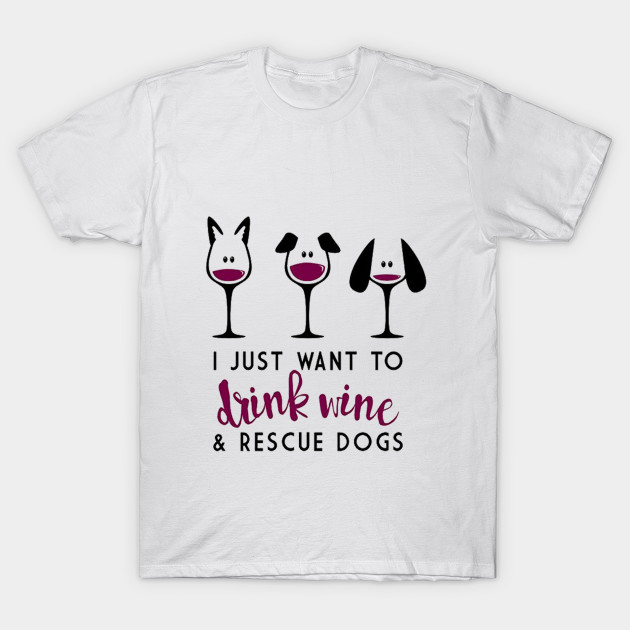 40ec7997b7e I Just Want to Drink Wine   Rescue Dogs T Shirt