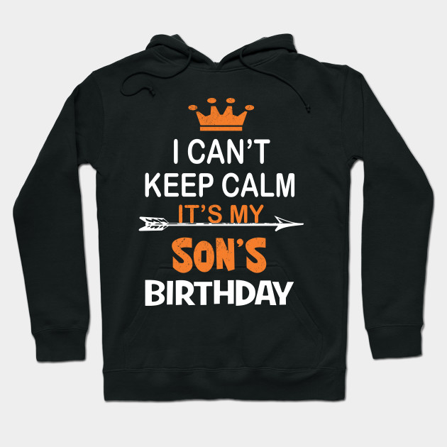 I Can't Keep Calm It's My Son's Birthday Party print Hoodie