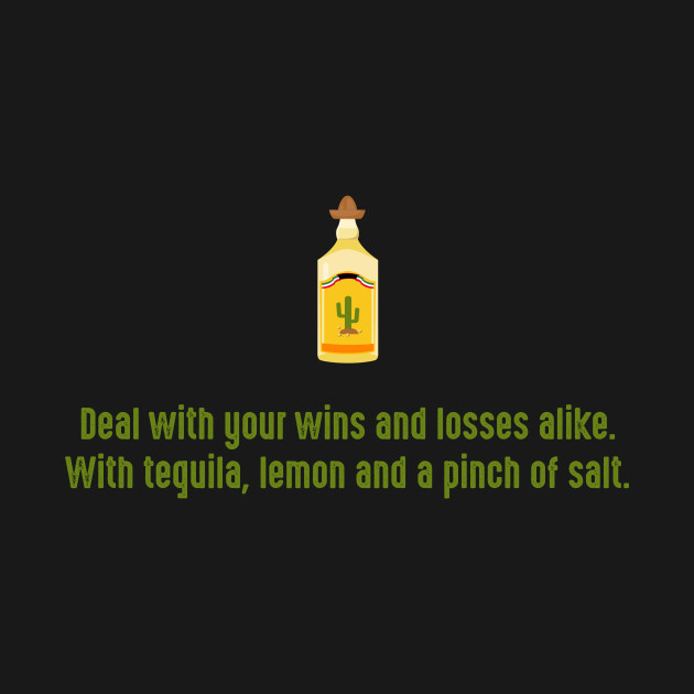 Deal with your wins and losses alike. With tequila, lemon and a pinch of salt.