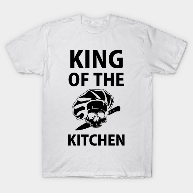 King Of The Kitchen T Shirt I Chefs Gifts I Cook Shirts Chefs Gifts T Shirt Teepublic