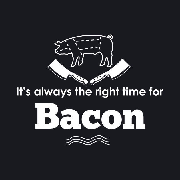 It's ALWAYS the right time for bacon!