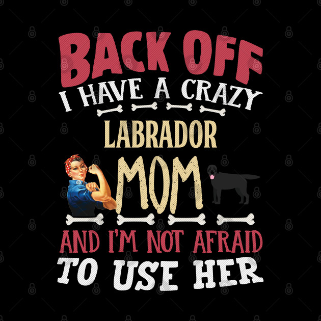 Back Off I Have A Crazy Labrador Mom And I'm Not Afraid To Use Her - Gift For Black Labrador Owner Labrador Lover