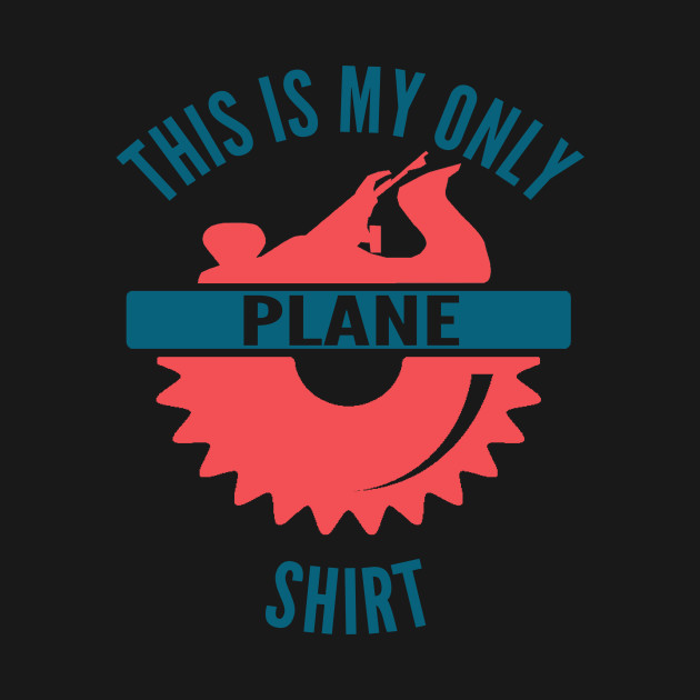 This Is My Only Plane Shirt Carpenter Woodworker Woodworking