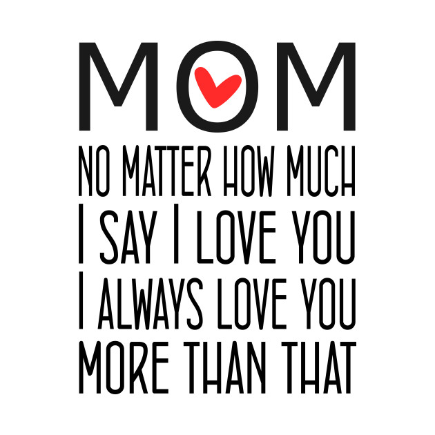 I Love You Mom More than that - gift for mom
