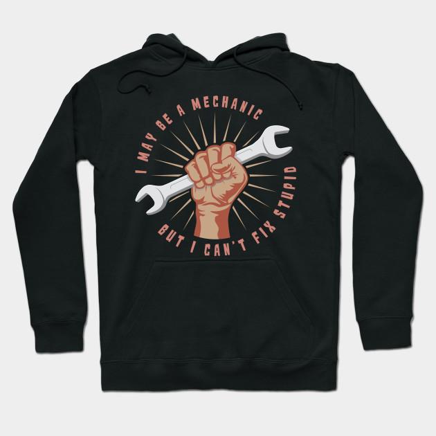 I May Be A Mechanic But Even I Can/'t Fix Stupid T-shirt Funny Hoodie Sweatshirt