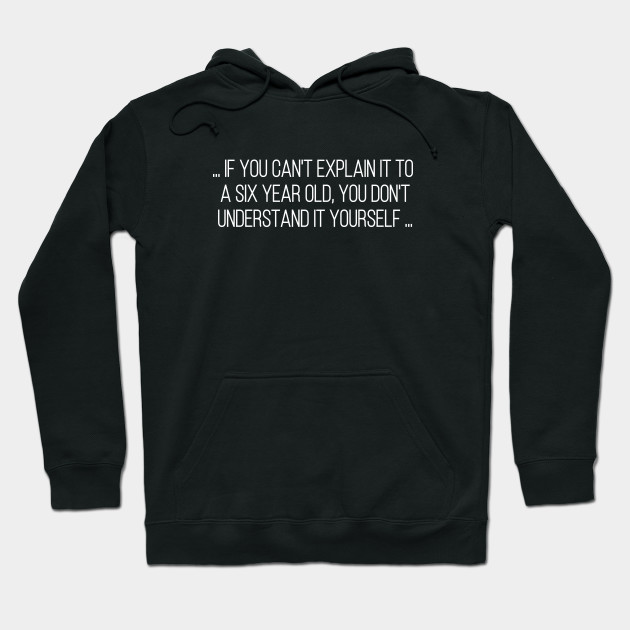 If you can't explain it to a six year old, you don't understand it yourself. Hoodie