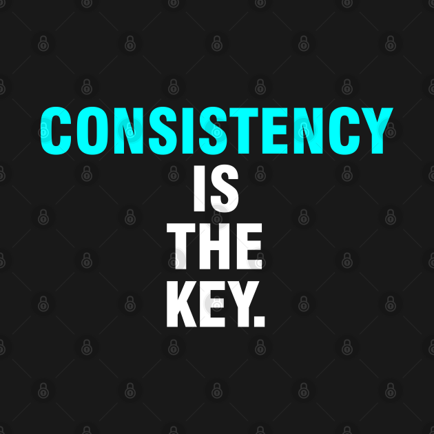 Consistency is the key.