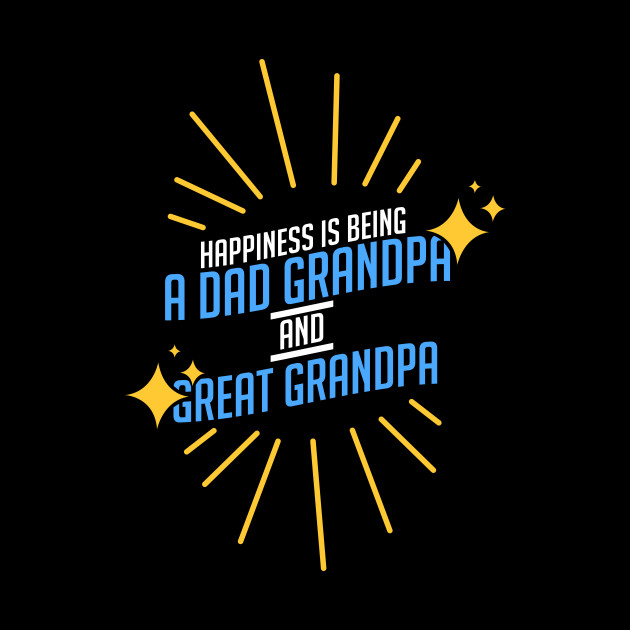 Grandpa - Happiness Is Being A Dad Grandpa And Great Grandpa