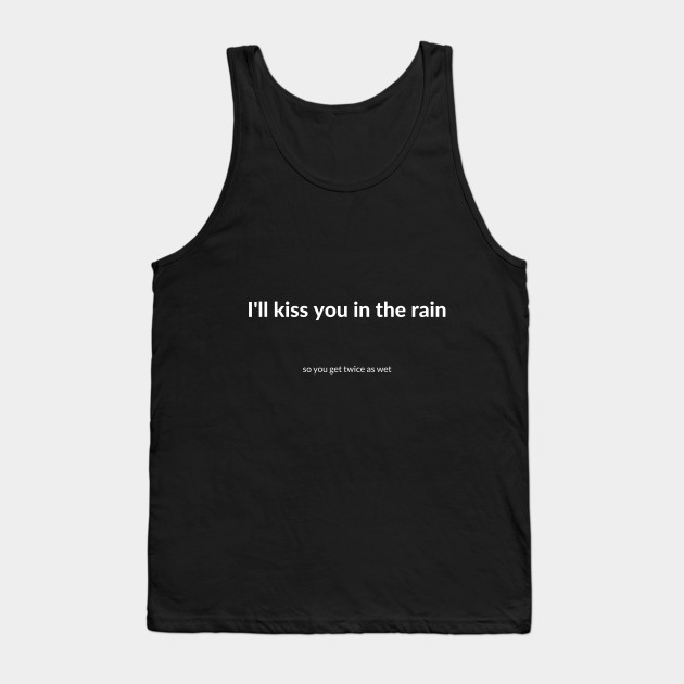 I\'ll kiss you in the rain funny quote t-shirt