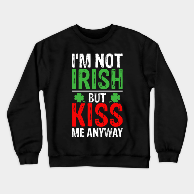 I'm not Irish but kiss me anyway St Patricks Day