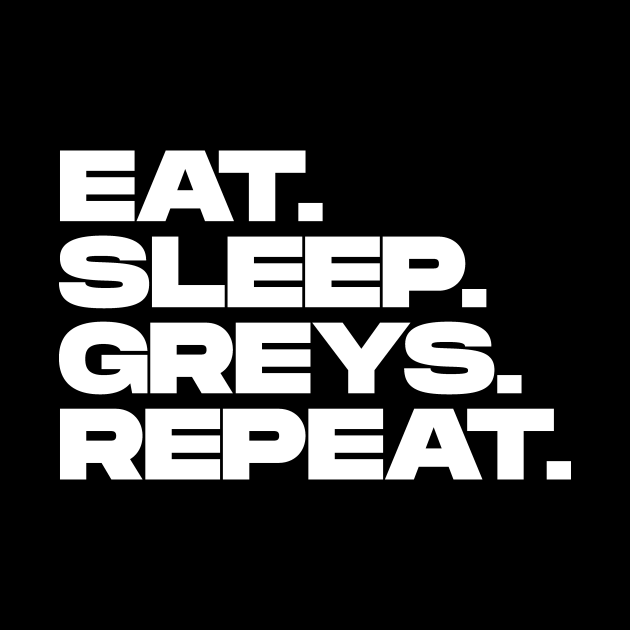 Eat Sleep Greys Repeat